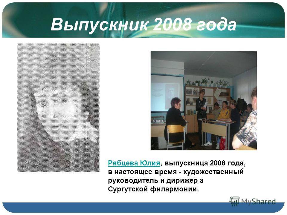 Выпускник 2008 года Рябцева ЮлияРябцева Юлия, выпускница 2008 года, в настоящее время - художественный руководитель и дирижер а Сургутской филармонии.