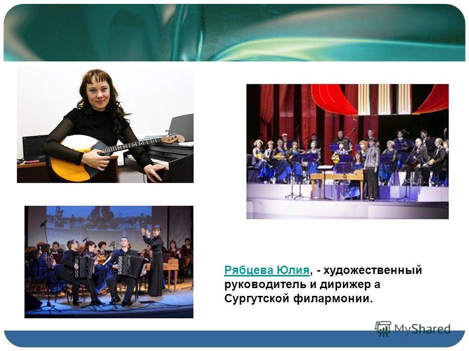 Рябцева ЮлияРябцева Юлия, - художественный руководитель и дирижер а Сургутской филармонии.