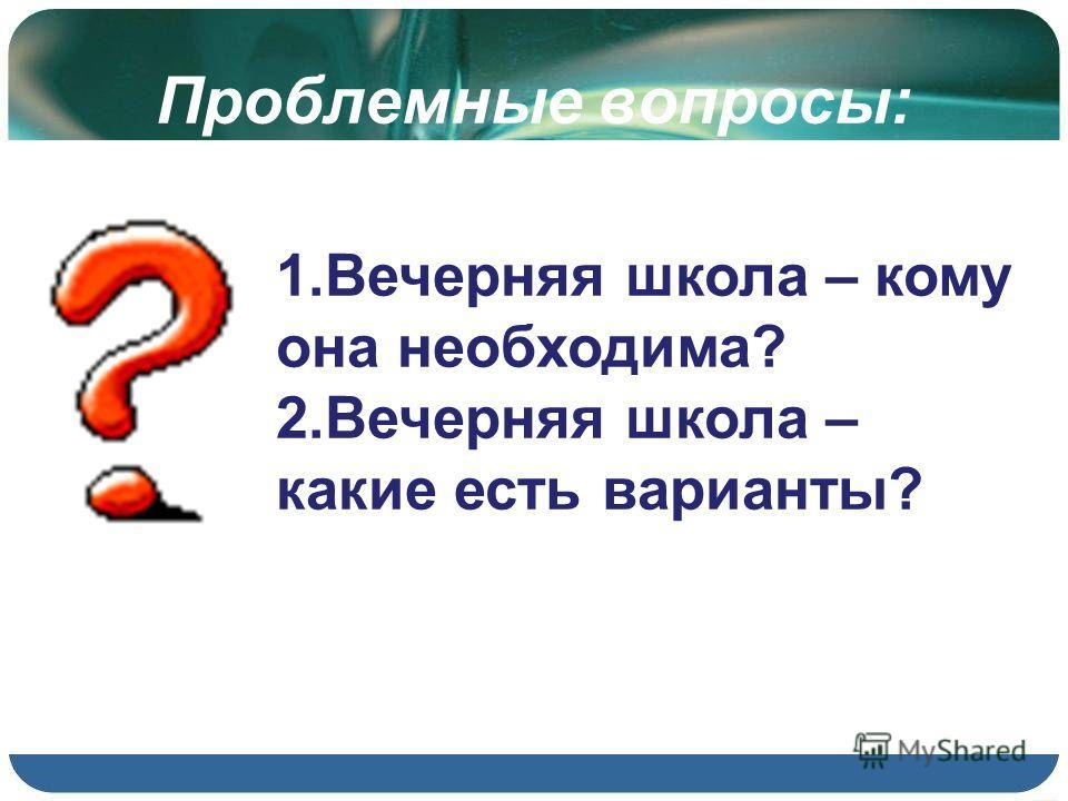 Проблемные вопросы: 1.Вечерняя школа – кому она необходима? 2.Вечерняя школа – какие есть варианты?