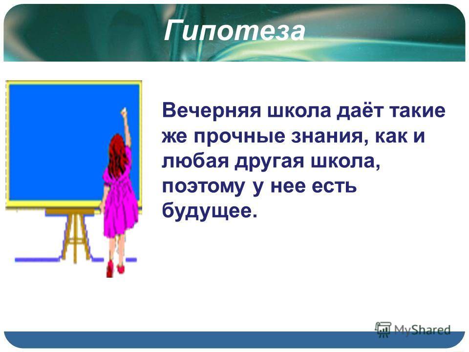 Гипотеза Вечерняя школа даёт такие же прочные знания, как и любая другая школа, поэтому у нее есть будущее.