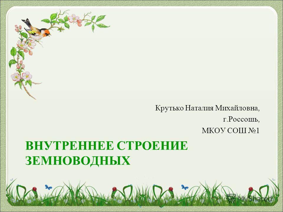ВНУТРЕННЕЕ СТРОЕНИЕ ЗЕМНОВОДНЫХ Крутько Наталия Михайловна, г.Россошь, МКОУ СОШ 1