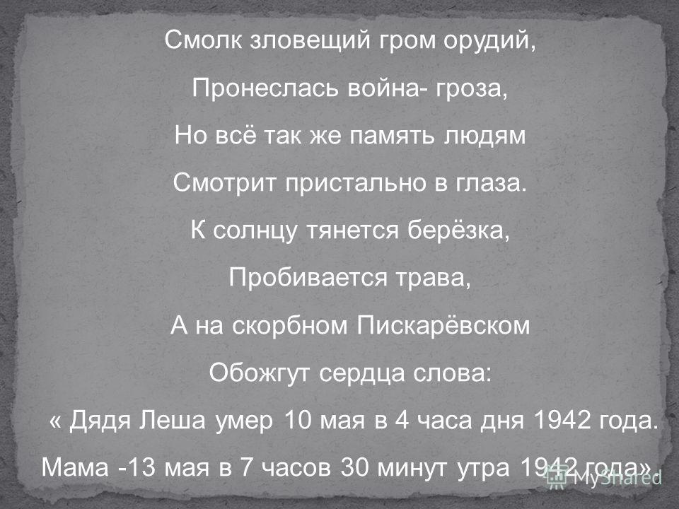 Смолк зловещий гром орудий, Пронеслась война- гроза, Но всё так же память людям Смотрит пристально в глаза. К солнцу тянется берёзка, Пробивается трава, А на скорбном Пискарёвском Обожгут сердца слова: « Дядя Леша умер 10 мая в 4 часа дня 1942 года.