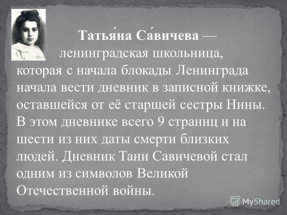 Татья́на Са́вичева ленинградская школьница, которая с начала блокады Ленинграда начала вести дневник в записной книжке, оставшейся от её старшей сестры Нины. В этом дневнике всего 9 страниц и на шести из них даты смерти близких людей. Дневник Тани Са