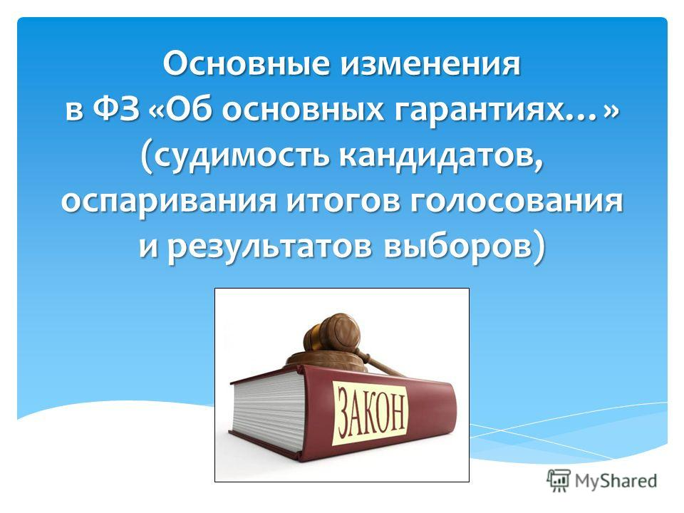 Основные изменения в ФЗ «Об основных гарантиях…» (судимость кандидатов, оспаривания итогов голосования и результатов выборов)