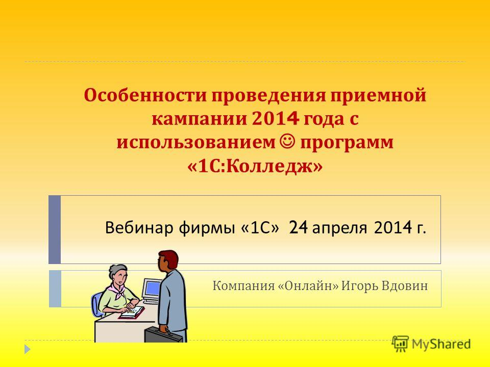 Особенности проведения приемной кампании 2014 года с использованием программ «1 С : Колледж » Компания « Онлайн » Игорь Вдовин Вебинар фирмы «1 С » 24 апреля 2014 г.
