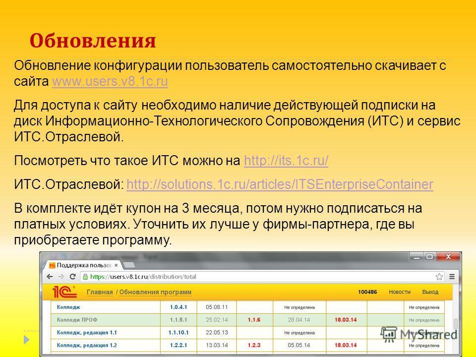 Обновления Обновление конфигурации пользователь самостоятельно скачивает с сайта www.users.v8.1c.ruwww.users.v8.1c.ru Для доступа к сайту необходимо наличие действующей подписки на диск Информационно-Технологического Сопровождения (ИТС) и сервис ИТС.