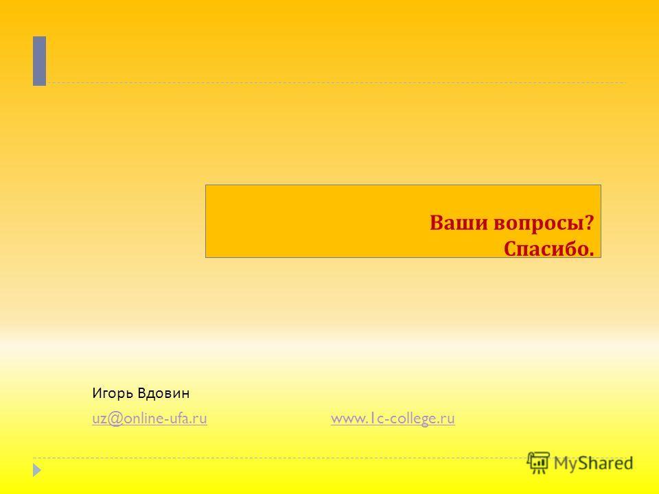 Ваши вопросы ? Спасибо. Игорь Вдовин uz@online-ufa.ruuz@online-ufa.ru www.1c-college.ruwww.1c-college.ru