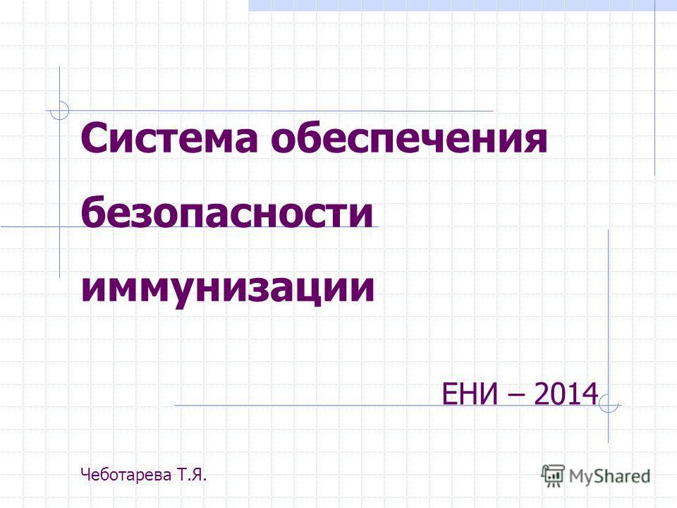 Система обеспечения безопасности иммунизации ЕНИ – 2014 Чеботарева Т.Я.