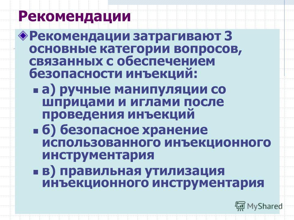 Рекомендации затрагивают 3 основные категории вопросов, связанных с обеспечением безопасности инъекций: a) ручные манипуляции со шприцами и иглами после проведения инъекций б) безопасное хранение использованного инъекционного инструментария в) правил