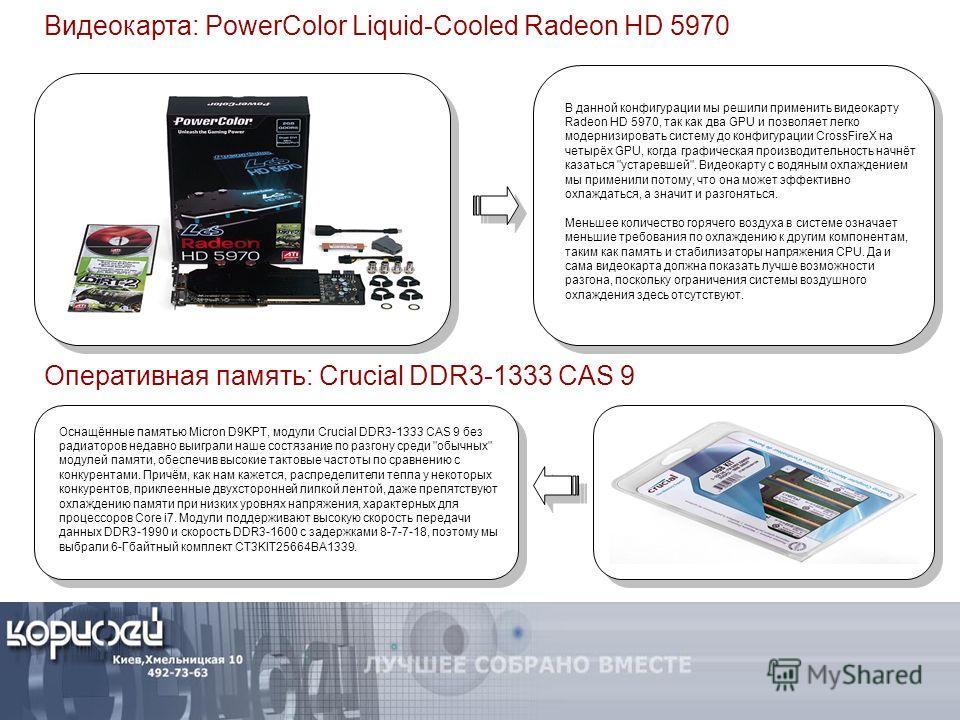 Видеокарта: PowerColor Liquid-Cooled Radeon HD 5970 В данной конфигурации мы решили применить видеокарту Radeon HD 5970, так как два GPU и позволяет легко модернизировать систему до конфигурации CrossFireX на четырёх GPU, когда графическая производит
