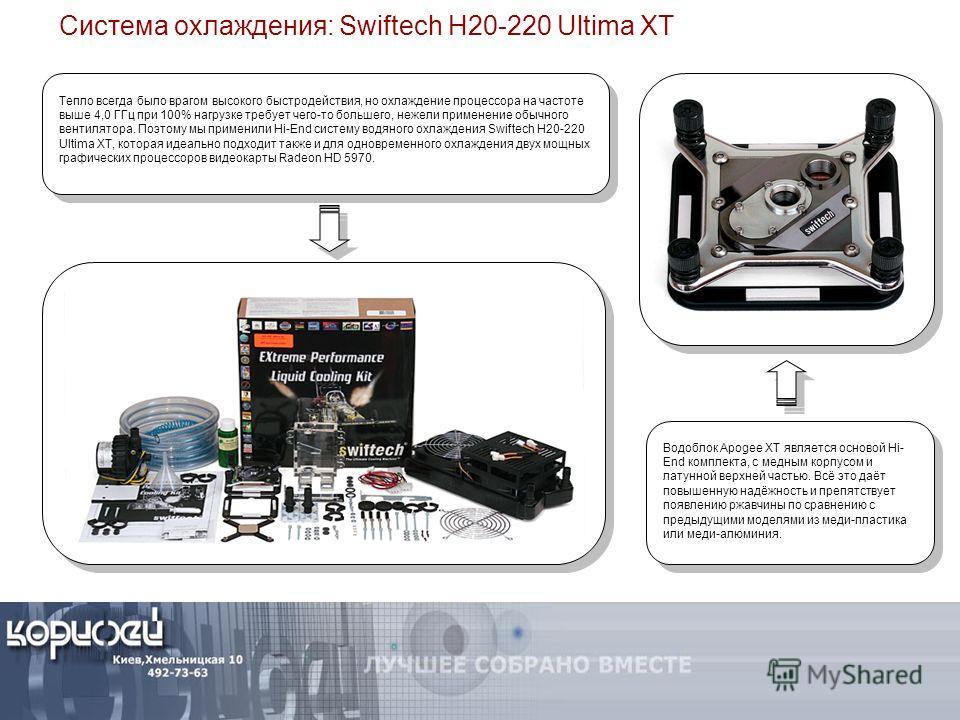 Система охлаждения: Swiftech H20-220 Ultima XT Тепло всегда было врагом высокого быстродействия, но охлаждение процессора на частоте выше 4,0 ГГц при 100% нагрузке требует чего-то большего, нежели применение обычного вентилятора. Поэтому мы применили