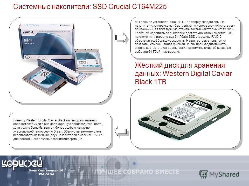 Системные накопители: SSD Crucial CT64M225 Мы решили установить в нашу Hi-End сборку твёрдотельные накопители, которые дают быстрый запуск операционной системы и приложений, а также лучшую отзывчивость в некоторых играх. 128- Гбайтной модели было бы
