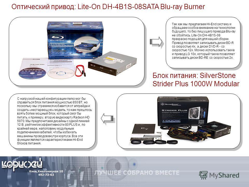 Оптический привод: Lite-On DH-4B1S-08SATA Blu-ray Burner Так как мы предлагаем Hi-End систему и обращаем особое внимание на технологии будущего, то без пишущего привода Blu-ray не обойтись. Lite-On DH-4B1S-08 прекрасно подошёл для нашей сборки. Приво
