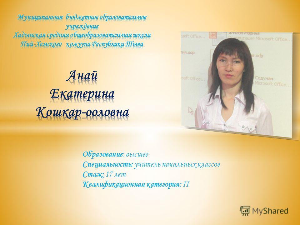 Образование: высшее Специальность: учитель начальных классов Стаж: 17 лет Квалификационная категория: II