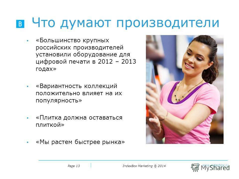 IndexBox Marketing © 2014 www.indexbox.ru Что думают производители Page 13 «Большинство крупных российских производителей установили оборудование для цифровой печати в 2012 – 2013 годах» «Вариантность коллекций положительно влияет на их популярность»