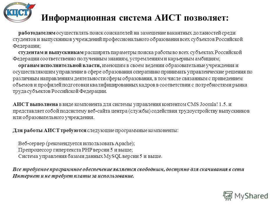 Информационная система АИСТ позволяет: работодателям осуществлять поиск соискателей на замещение вакантных должностей среди студентов и выпускников учреждений профессионального образования всех субъектов Российской Федерации; студентам и выпускникам
