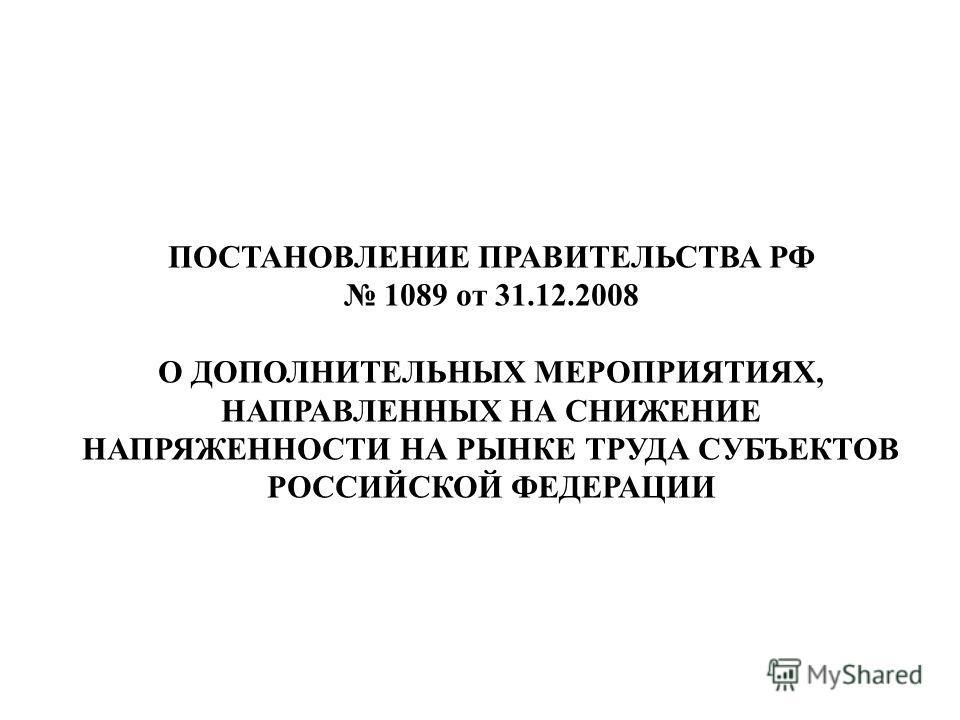 ПОСТАНОВЛЕНИЕ ПРАВИТЕЛЬСТВА РФ 1089 от 31.12.2008 О ДОПОЛНИТЕЛЬНЫХ МЕРОПРИЯТИЯХ, НАПРАВЛЕННЫХ НА СНИЖЕНИЕ НАПРЯЖЕННОСТИ НА РЫНКЕ ТРУДА СУБЪЕКТОВ РОССИЙСКОЙ ФЕДЕРАЦИИ