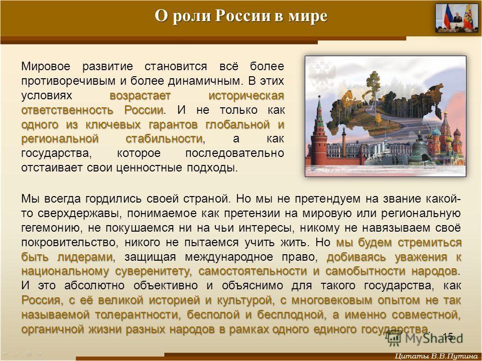 О роли России в мире возрастает историческая ответственность России одного из ключевых гарантов глобальной и региональной стабильности Мировое развитие становится всё более противоречивым и более динамичным. В этих условиях возрастает историческая от