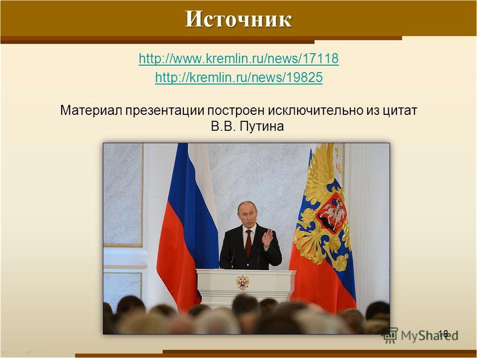 Источник http://www.kremlin.ru/news/17118 http://kremlin.ru/news/19825 Материал презентации построен исключительно из цитат В.В. Путина 18