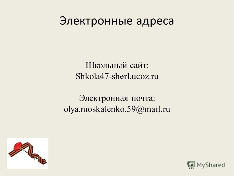 Электронные адреса Школьный сайт: Shkola47-sherl.ucoz.ru Электронная почта: olya.moskalenko.59@mail.ru