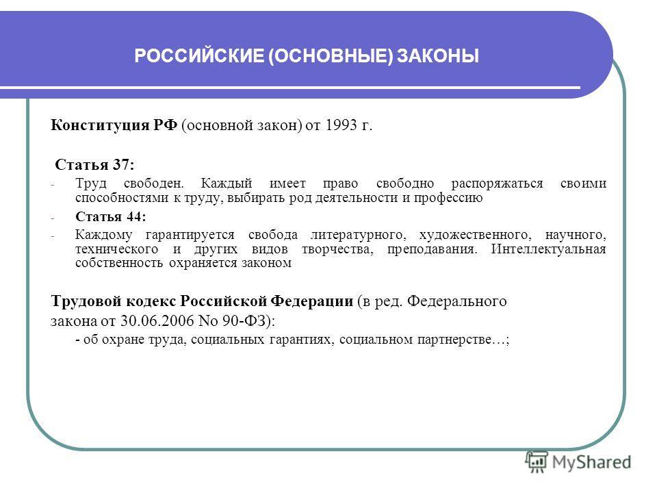 РОССИЙСКИЕ (ОСНОВНЫЕ) ЗАКОНЫ Конституция РФ (основной закон) от 1993 г. Статья 37: - Труд свободен. Каждый имеет право свободно распоряжаться своими способностями к труду, выбирать род деятельности и профессию - Статья 44: - Каждому гарантируется сво