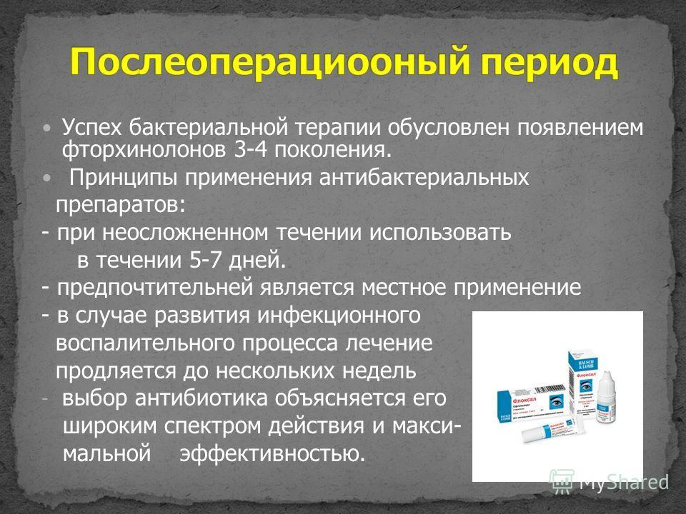 Успех бактериальной терапии обусловлен появлением фторхинолонов 3-4 поколения. Принципы применения антибактериальных препаратов: - при неосложненном течении использовать в течении 5-7 дней. - предпочтительней является местное применение - в случае ра
