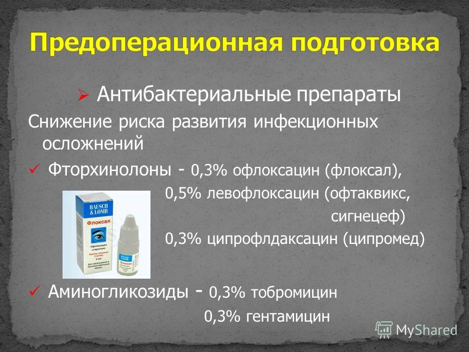 Антибактериальные препараты Снижение риска развития инфекционных осложнений Фторхинолоны - 0,3% офлоксацин (флоксал), 0,5% левофлоксацин (офтаквикс, сигнецеф) 0,3% ципрофлдаксацин (ципромед) Аминогликозиды - 0,3% тобромицин 0,3% гентамицин