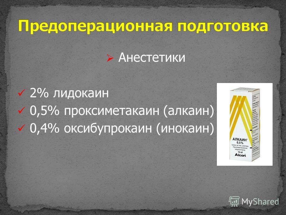 Анестетики 2% лидокаин 0,5% проксиметакаин (алкаин) 0,4% оксибупрокаин (инокаин)