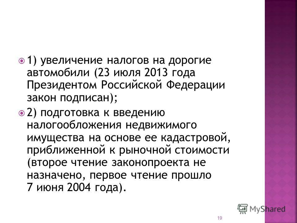 1) увеличение налогов на дорогие автомобили (23 июля 2013 года Президентом Российской Федерации закон подписан); 2) подготовка к введению налогообложения недвижимого имущества на основе ее кадастровой, приближенной к рыночной стоимости (второе чтение