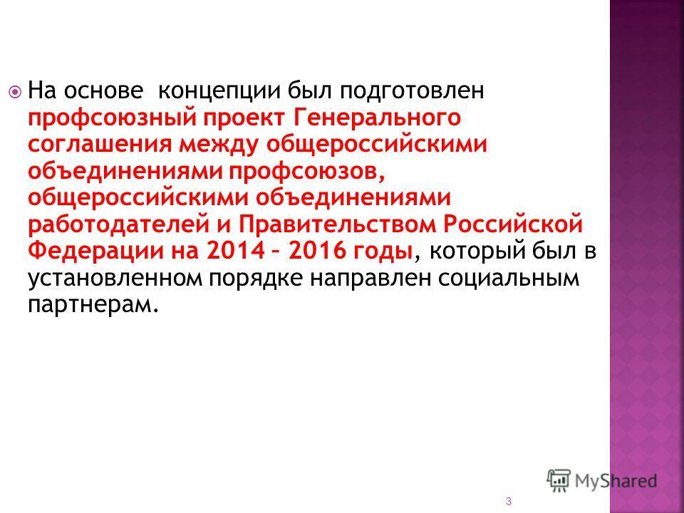 3 На основе концепции был подготовлен профсоюзный проект Генерального соглашения между общероссийскими объединениями профсоюзов, общероссийскими объединениями работодателей и Правительством Российской Федерации на 2014 – 2016 годы, который был в уста