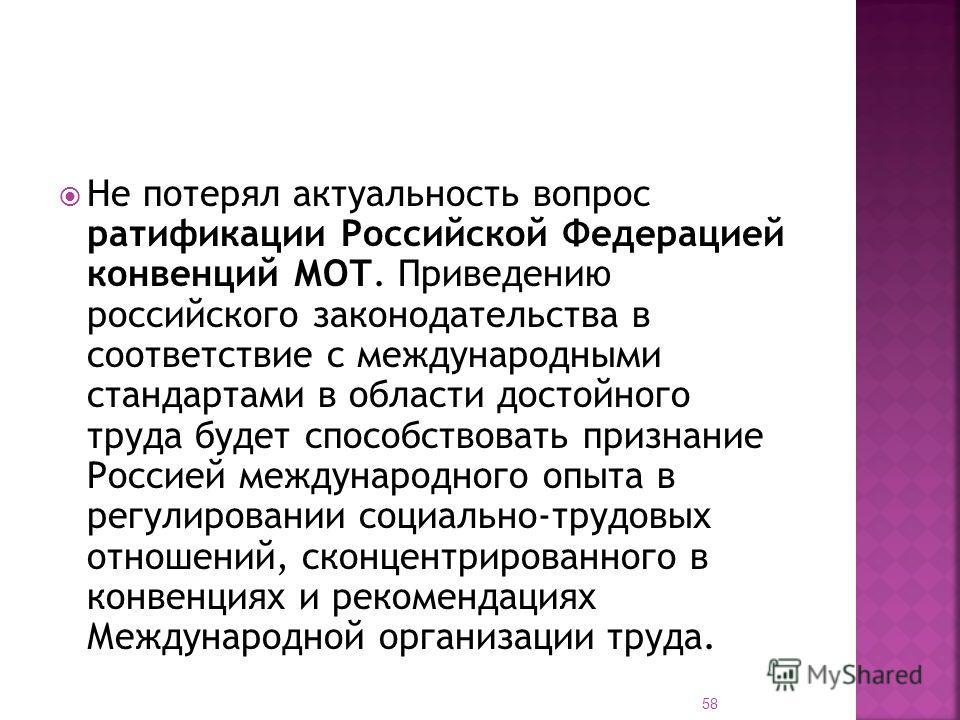 Не потерял актуальность вопрос ратификации Российской Федерацией конвенций МОТ. Приведению российского законодательства в соответствие с международными стандартами в области достойного труда будет способствовать признание Россией международного опыта