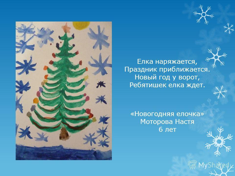 Елка наряжается, Праздник приближается. Новый год у ворот, Ребятишек елка ждет. «Новогодняя елочка» Моторова Настя 6 лет