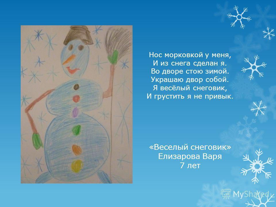 Нос морковкой у меня, И из снега сделан я. Во дворе стою зимой. Украшаю двор собой. Я весёлый снеговик, И грустить я не привык. «Веселый снеговик» Елизарова Варя 7 лет