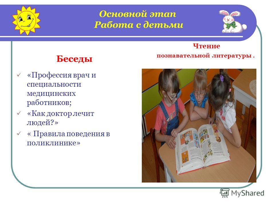 Основной этап Работа с детьми Беседы «Профессия врач и специальности медицинских работников; «Как доктор лечит людей?» « Правила поведения в поликлинике» Чтение познавательной литературы.