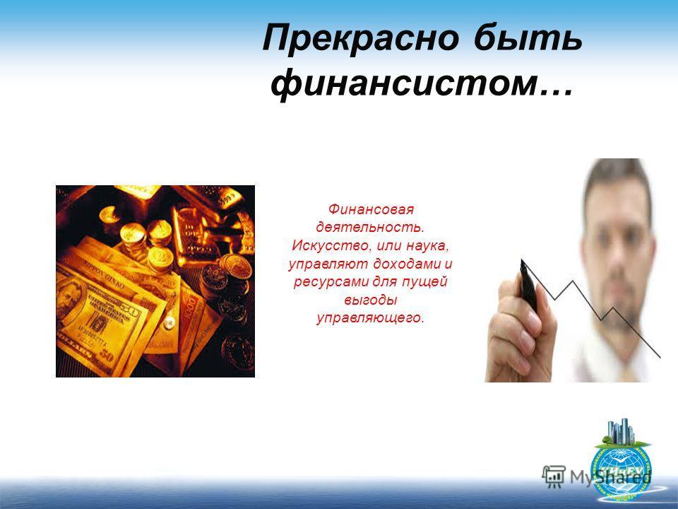 Прекрасно быть финансистом… Финансовая деятельность. Искусство, или наука, управляют доходами и ресурсами для пущей выгоды управляющего.