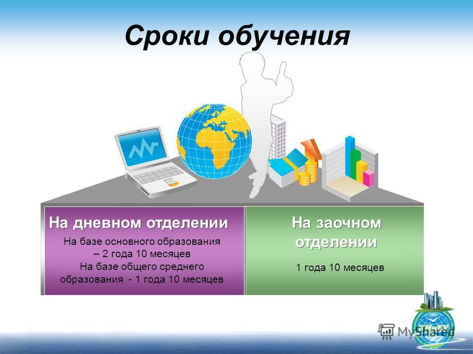 Сроки обучения На базе основного образования – 2 года 10 месяцев На базе общего среднего образования - 1 года 10 месяцев 1 года 10 месяцев На дневном отделении На заочном отделении