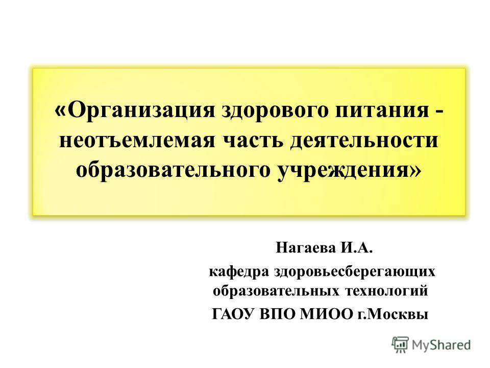 Нагаева И.А. кафедра здоровьесберегающих образовательных технологий ГАОУ ВПО МИОО г.Москвы « Организация здорового питания - неотъемлемая часть деятельности образовательного учреждения»