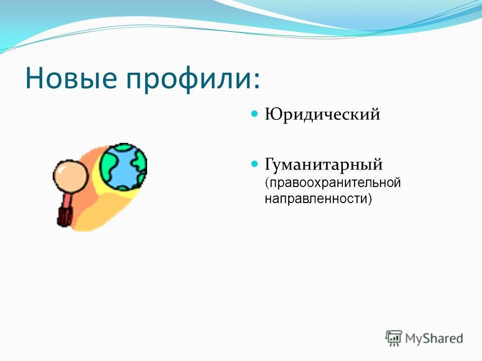 Новые профили: Юридический Гуманитарный ( правоохранительной направленности)