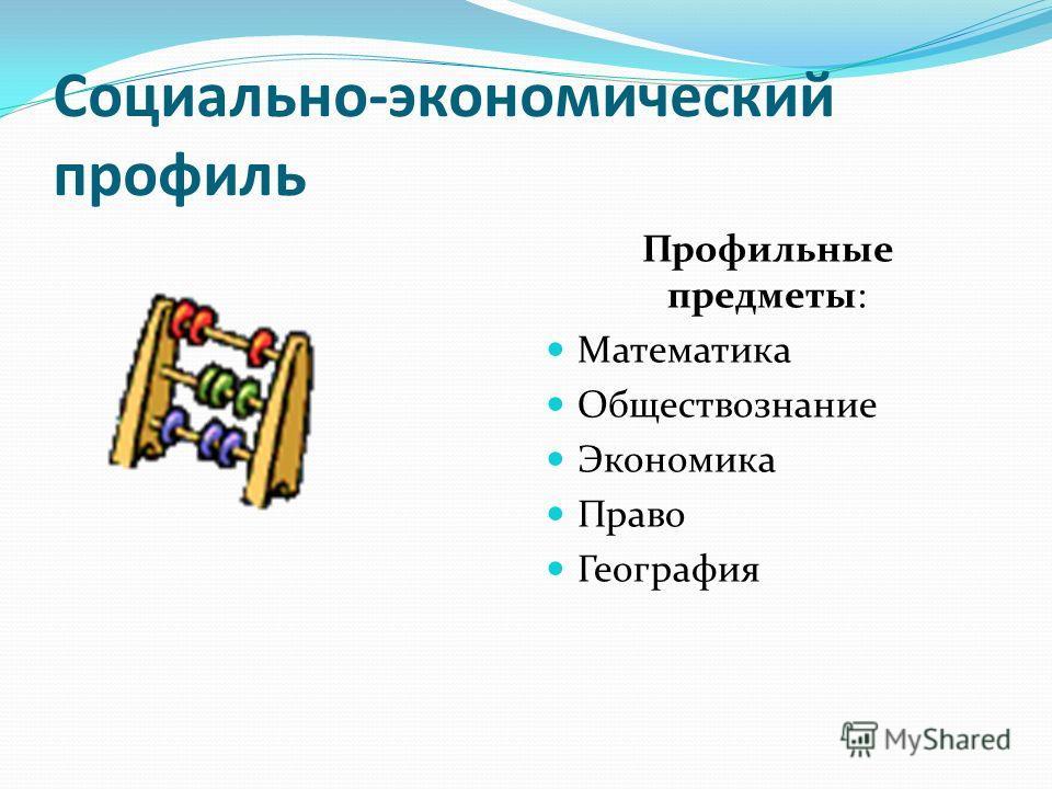 Социально-экономический профиль Профильные предметы: Математика Обществознание Экономика Право География