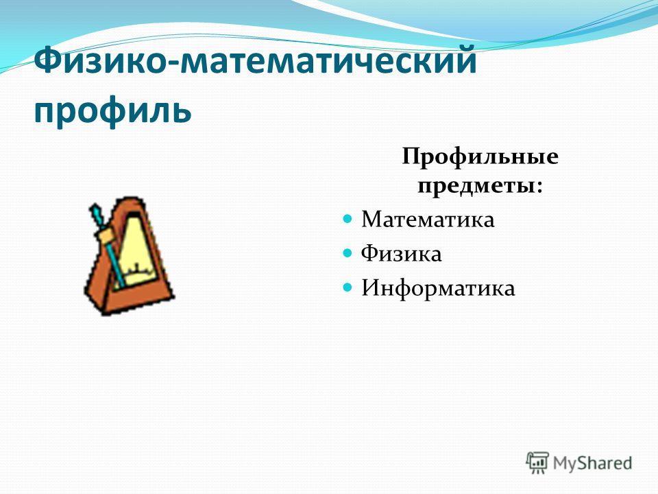 Физико-математический профиль Профильные предметы: Математика Физика Информатика