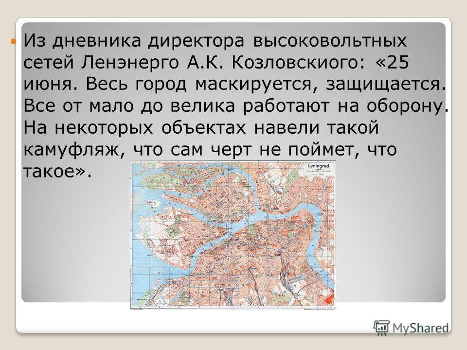 Из дневника директора высоковольтных сетей Ленэнерго А.К. Козловскиого: «25 июня. Весь город маскируется, защищается. Все от мало до велика работают на оборону. На некоторых объектах навели такой камуфляж, что сам черт не поймет, что такое».