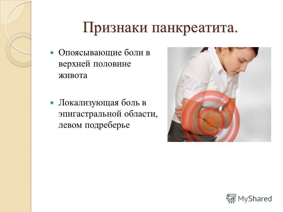 Признаки панкреатита. Опоясывающие боли в верхней половине живота Локализующая боль в эпигастральной области, левом подреберье