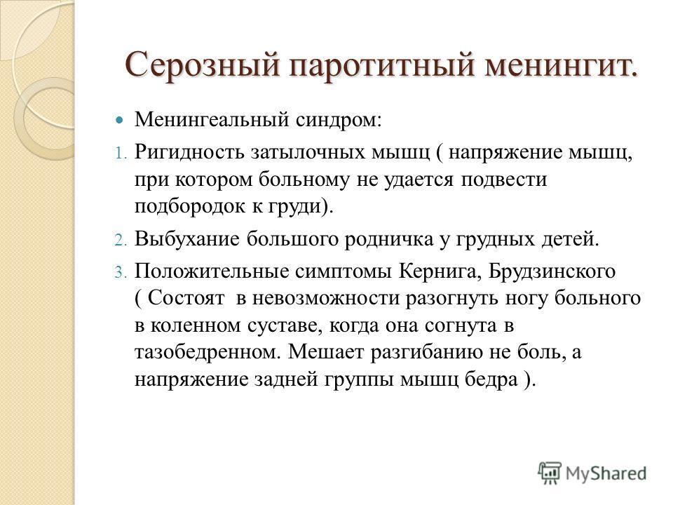 Серозный паротитный менингит. Менингеальный синдром: 1. Ригидность затылочных мышц ( напряжение мышц, при котором больному не удается подвести подбородок к груди). 2. Выбухание большого родничка у грудных детей. 3. Положительные симптомы Кернига, Бру
