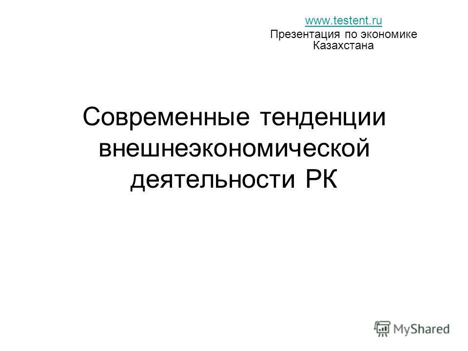 Современные тенденции внешнеэкономической деятельности РК www.testent.ru Презентация по экономике Казахстана