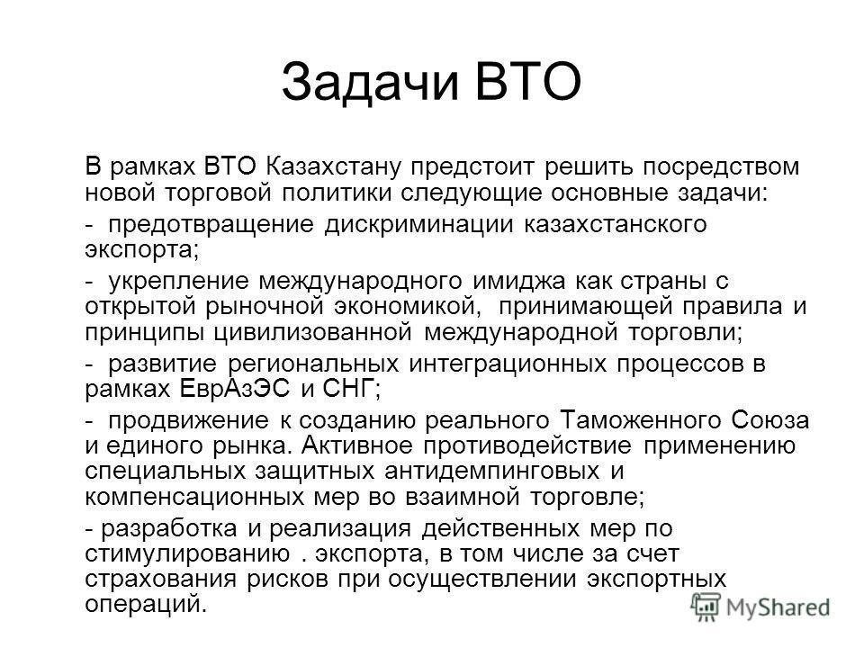 Задачи ВТО В рамках ВТО Казахстану предстоит решить посредством новой торговой политики следующие основные задачи: - предотвращение дискриминации казахстанского экспорта; - укрепление международного имиджа как страны с открытой рыночной экономикой, п