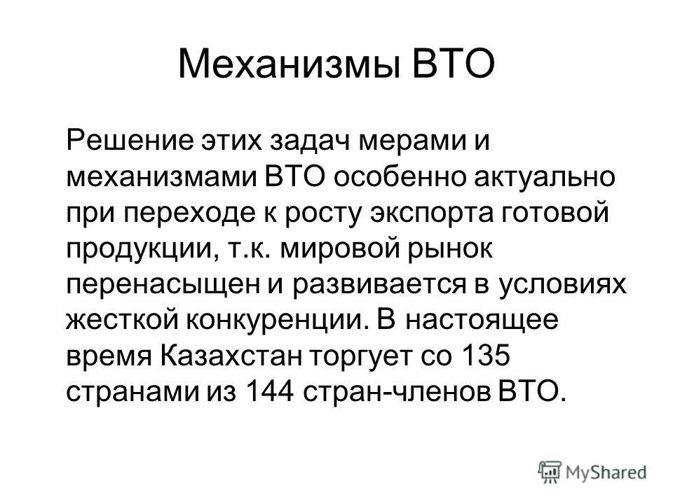 Механизмы ВТО Решение этих задач мерами и механизмами ВТО особенно актуально при переходе к росту экспорта готовой продукции, т.к. мировой рынок перенасыщен и развивается в условиях жесткой конкуренции. В настоящее время Казахстан торгует со 135 стра