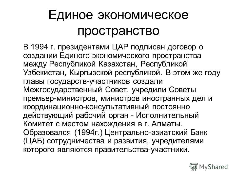 Единое экономическое пространство В 1994 г. президентами ЦАР подписан договор о создании Единого экономического пространства между Республикой Казахстан, Республикой Узбекистан, Кыргызской республикой. В этом же году главы государств-участников созда