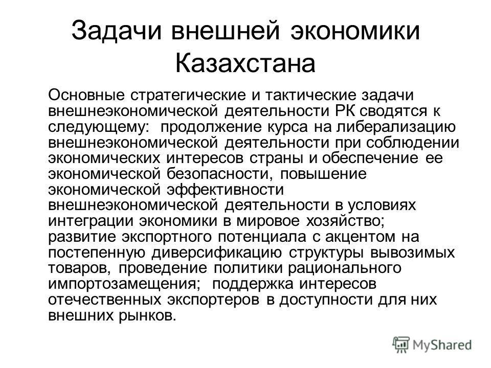 Задачи внешней экономики Казахстана Основные стратегические и тактические задачи внешнеэкономической деятельности РК сводятся к следующему: продолжение курса на либерализацию внешнеэкономической деятельности при соблюдении экономических интересов стр