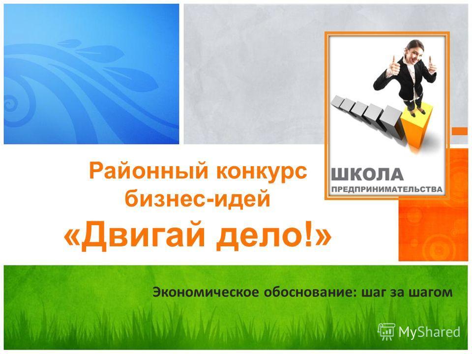 Экономическое обоснование: шаг за шагом Районный конкурс бизнес-идей «Двигай дело!»