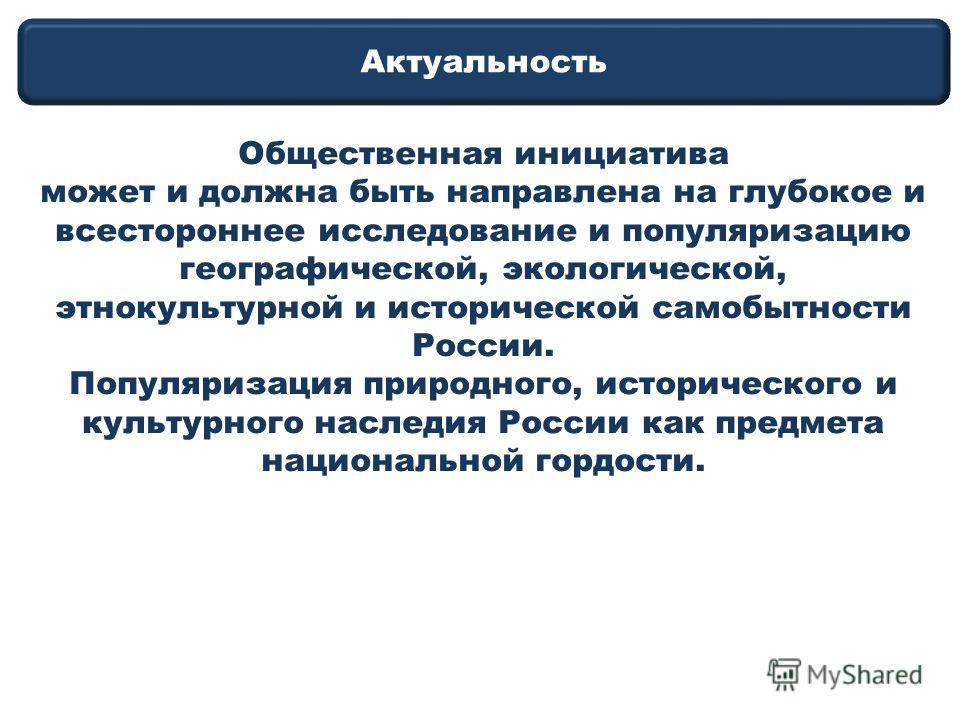 Актуальность Общественная инициатива может и должна быть направлена на глубокое и всестороннее исследование и популяризацию географической, экологической, этнокультурной и исторической самобытности России. Популяризация природного, исторического и ку